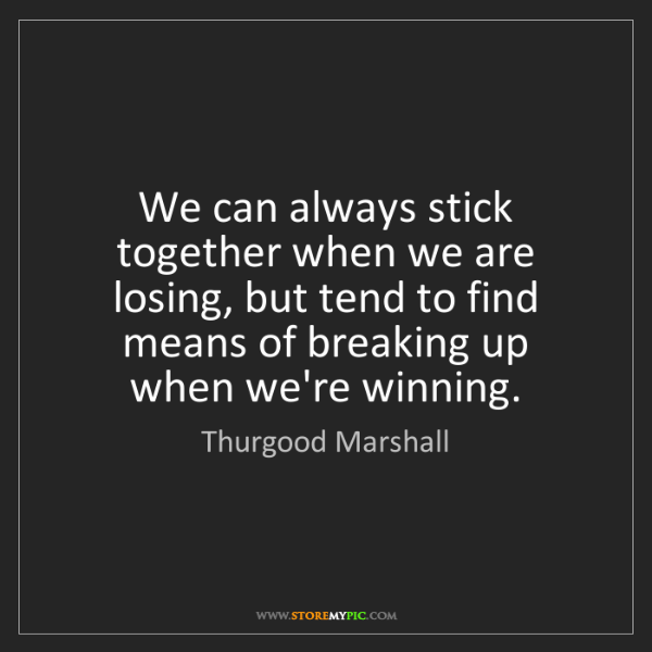 Thurgood Marshall: We can always stick together when we are losing, but...