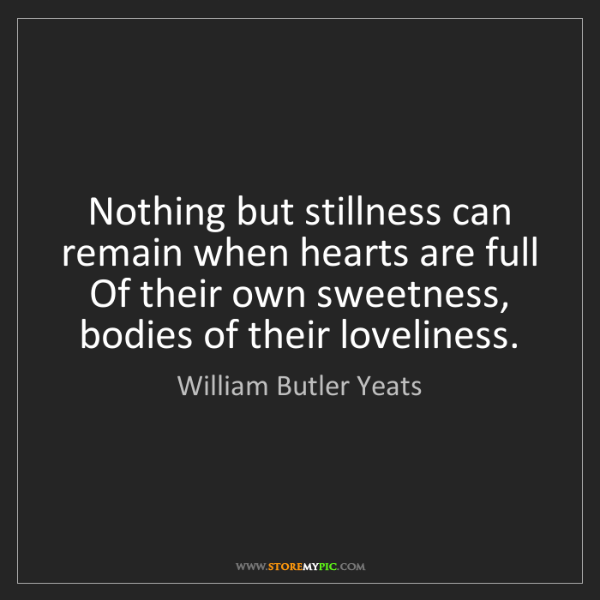 William Butler Yeats: Nothing but stillness can remain when hearts are full...