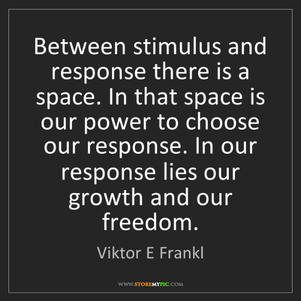 Viktor E Frankl: Between stimulus and response there is a space. In that...