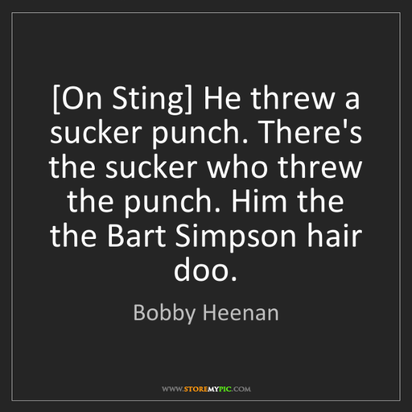 Bobby Heenan: [On Sting] He threw a sucker punch. There's the sucker...