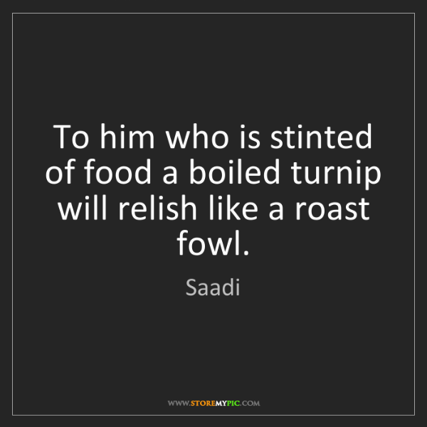 Saadi: To him who is stinted of food a boiled turnip will relish...