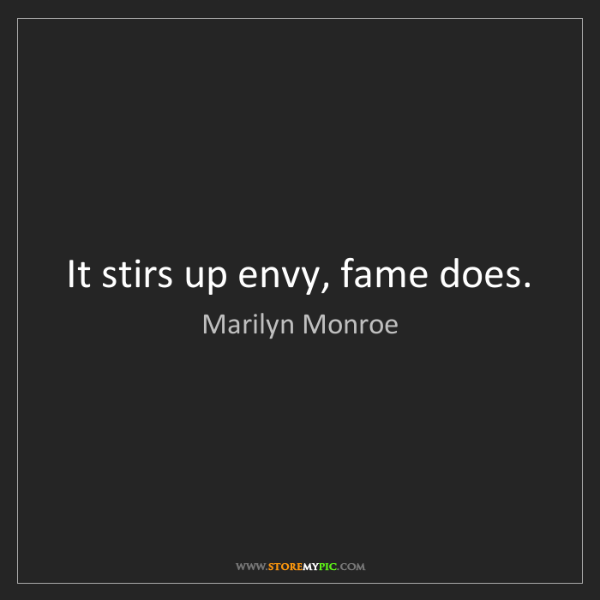 Marilyn Monroe: It stirs up envy, fame does.
