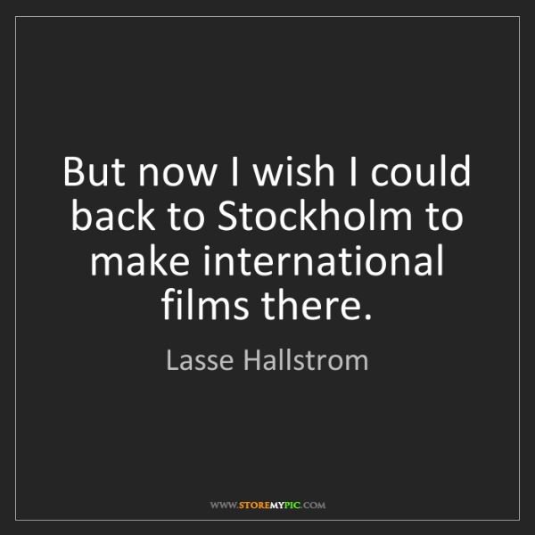 Lasse Hallstrom: But now I wish I could back to Stockholm to make international...