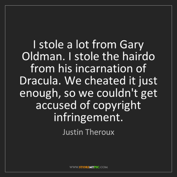 Justin Theroux: I stole a lot from Gary Oldman. I stole the hairdo from...