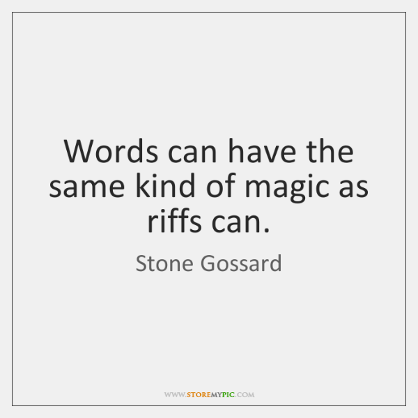 Words can have the same kind of magic as riffs can.