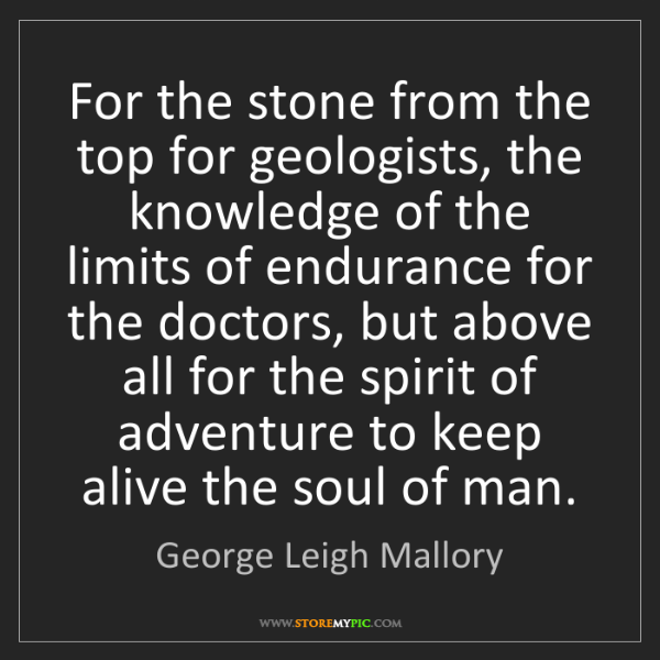 George Leigh Mallory: For the stone from the top for geologists, the knowledge...