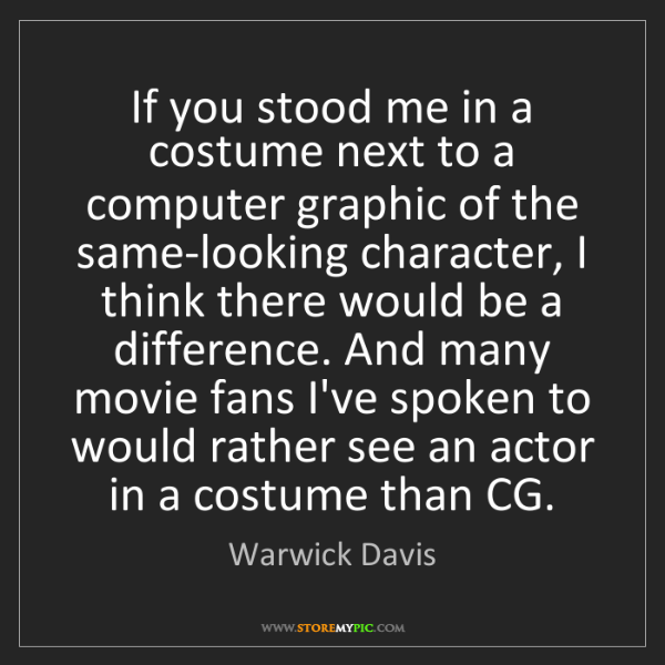 Warwick Davis: If you stood me in a costume next to a computer graphic...
