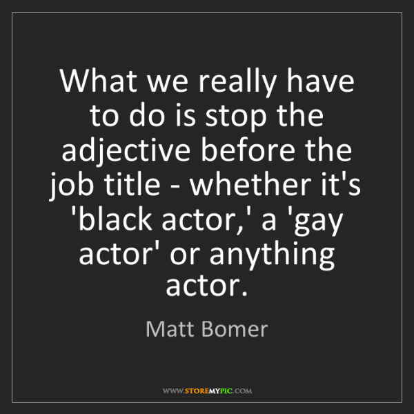 Matt Bomer: What we really have to do is stop the adjective before...
