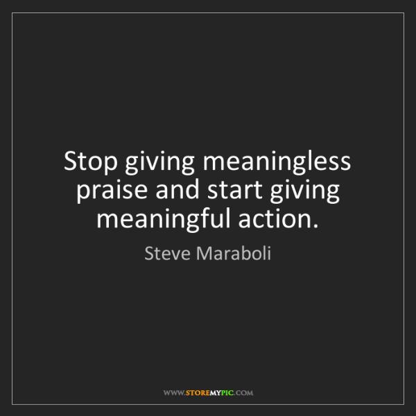 Steve Maraboli: Stop giving meaningless praise and start giving meaningful...