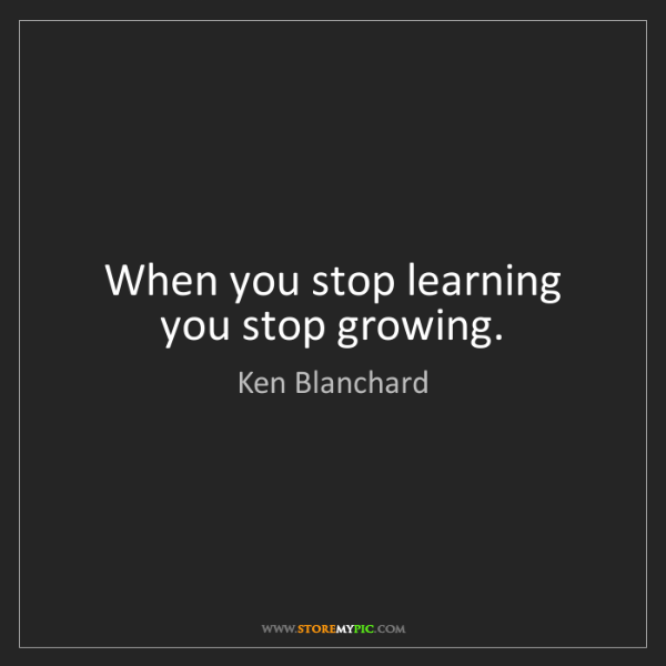 Ken Blanchard: When you stop learning you stop growing.