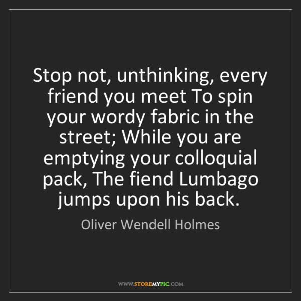 Oliver Wendell Holmes: Stop not, unthinking, every friend you meet To spin your...