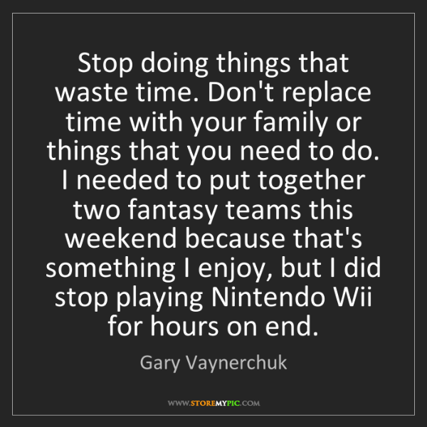 Gary Vaynerchuk: Stop doing things that waste time. Don't replace time...