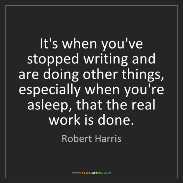 Robert Harris: It's when you've stopped writing and are doing other...