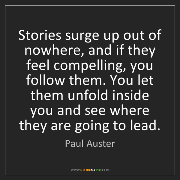 Paul Auster: Stories surge up out of nowhere, and if they feel compelling,...