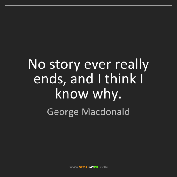 George Macdonald: No story ever really ends, and I think I know why.