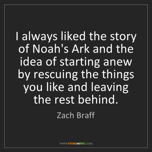 Zach Braff: I always liked the story of Noah's Ark and the idea of...