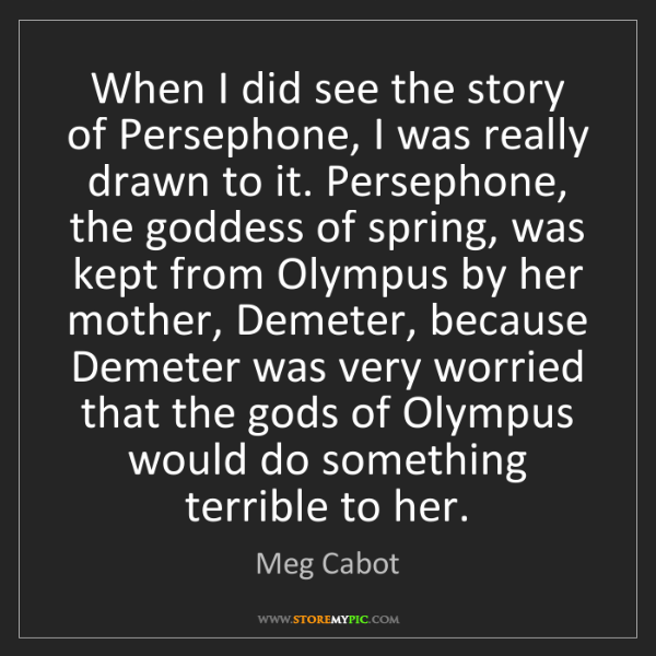 Meg Cabot: When I did see the story of Persephone, I was really...