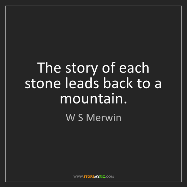 W S Merwin: The story of each stone leads back to a mountain.
