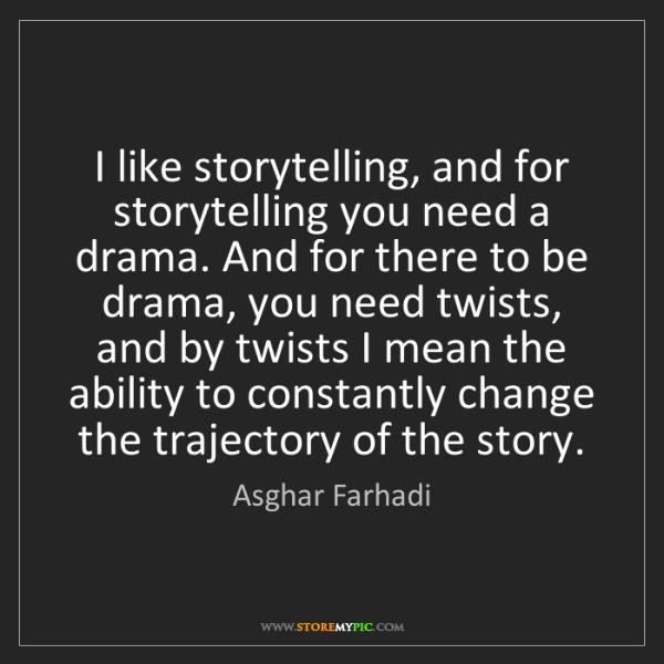 Asghar Farhadi: I like storytelling, and for storytelling you need a...