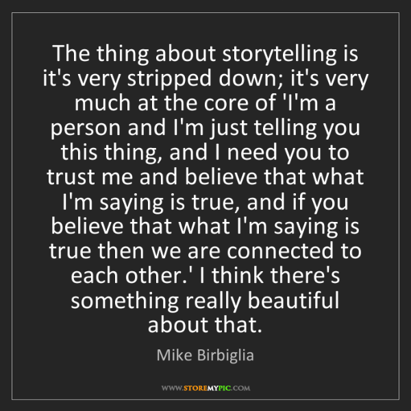 Mike Birbiglia: The thing about storytelling is it's very stripped down;...