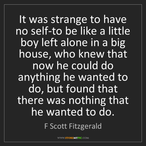 F Scott Fitzgerald: It was strange to have no self-to be like a little boy...