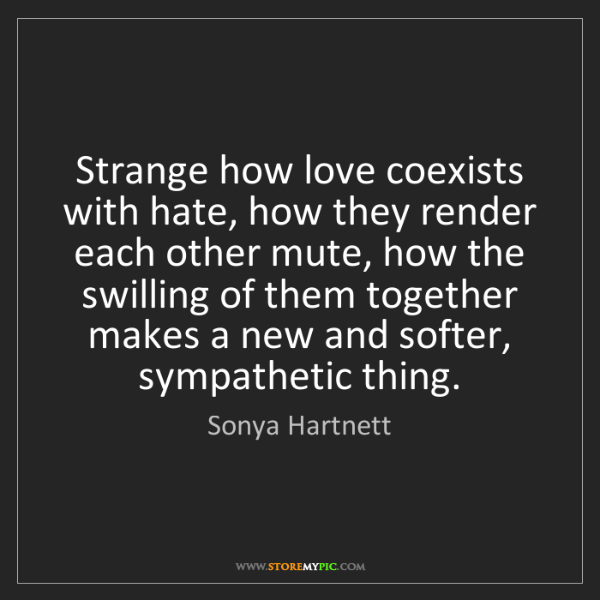 Sonya Hartnett: Strange how love coexists with hate, how they render...