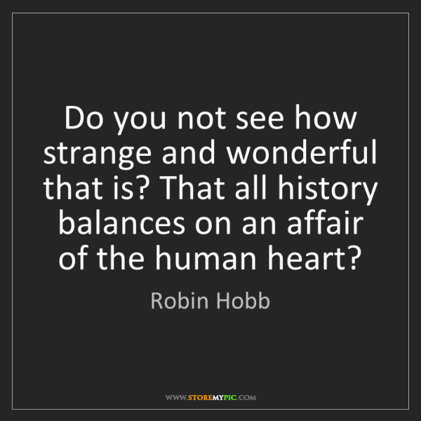 Robin Hobb: Do you not see how strange and wonderful that is? That...