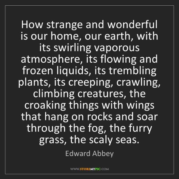 Edward Abbey: How strange and wonderful is our home, our earth, with...