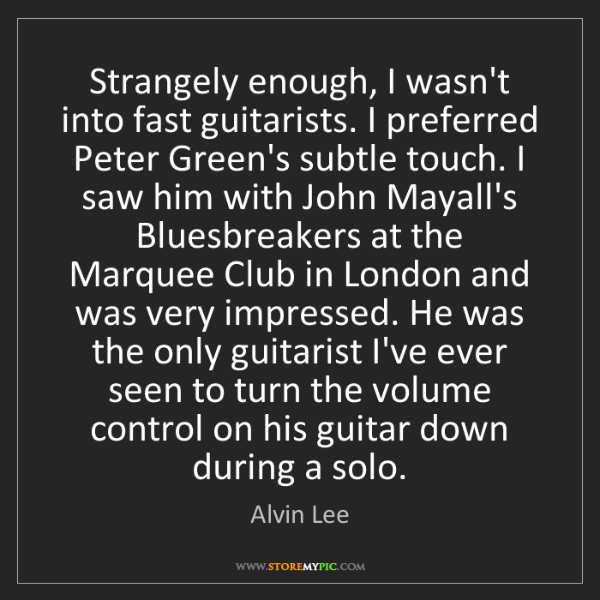 Alvin Lee: Strangely enough, I wasn't into fast guitarists. I preferred...