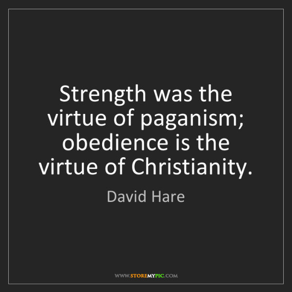 David Hare: Strength was the virtue of paganism; obedience is the...