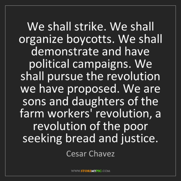 Cesar Chavez: We shall strike. We shall organize boycotts. We shall...