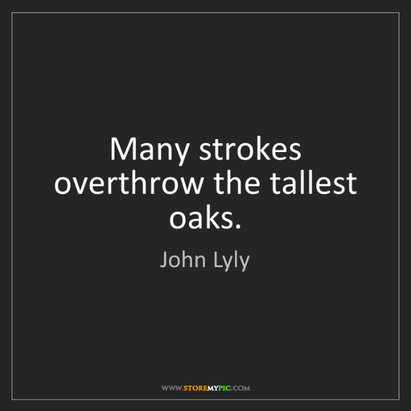 John Lyly: Many strokes overthrow the tallest oaks.