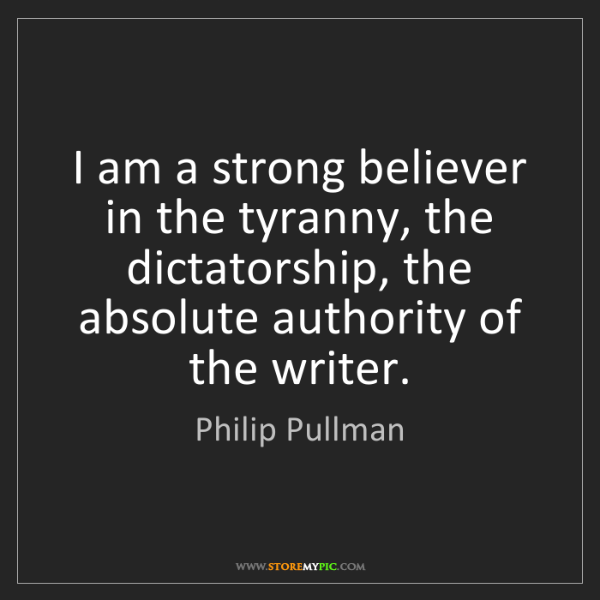 Philip Pullman: I am a strong believer in the tyranny, the dictatorship,...