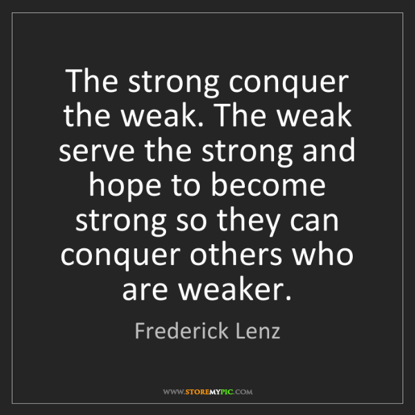 Frederick Lenz: The strong conquer the weak. The weak serve the strong...