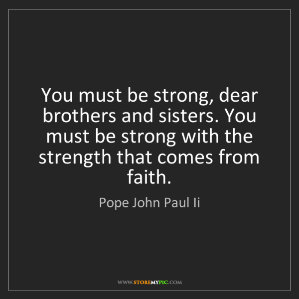 Pope John Paul Ii: You must be strong, dear brothers and sisters. You must...