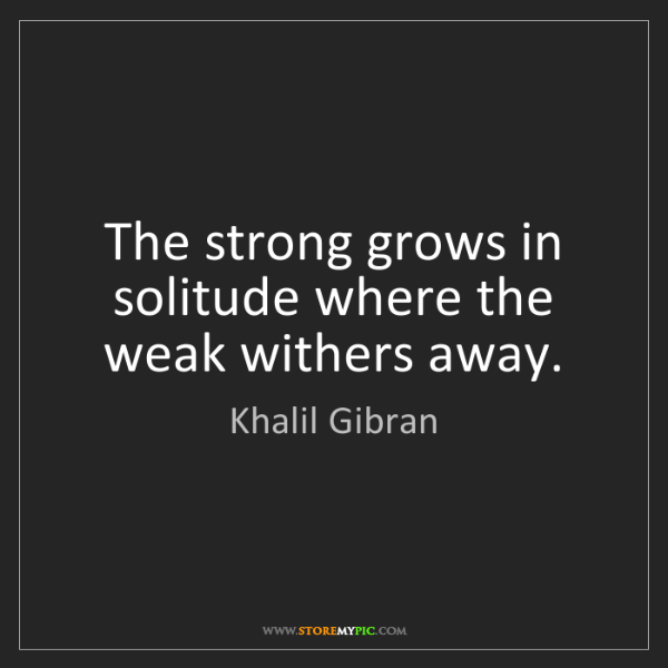 Khalil Gibran: The strong grows in solitude where the weak withers away.