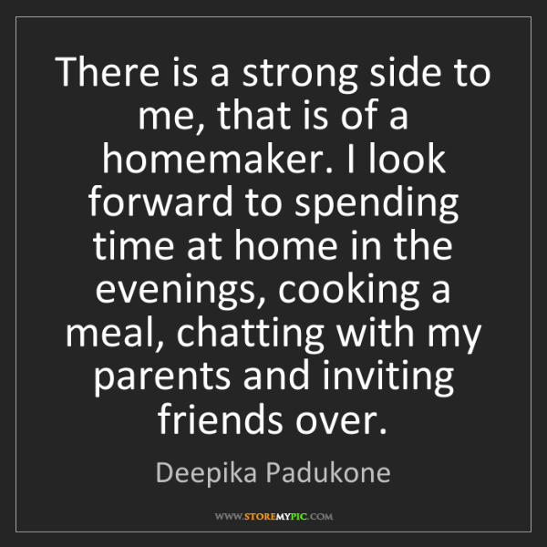 Deepika Padukone: There is a strong side to me, that is of a homemaker....