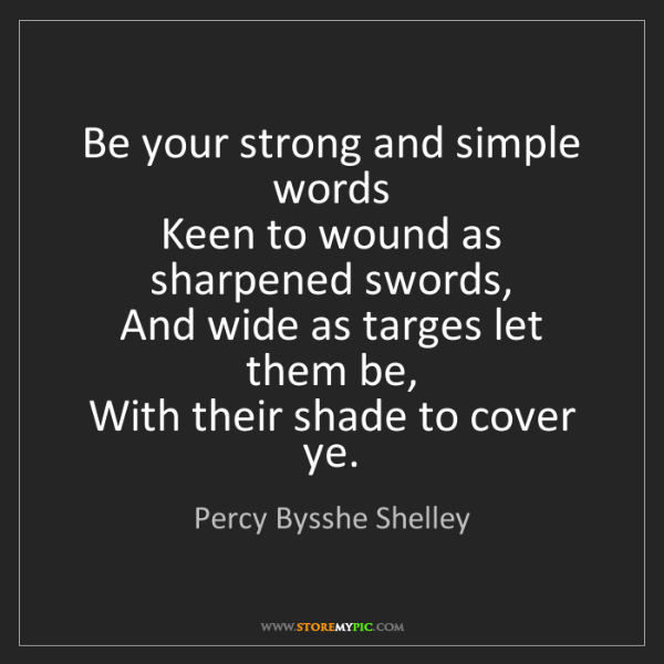 Percy Bysshe Shelley: Be your strong and simple words   Keen to wound as sharpened...
