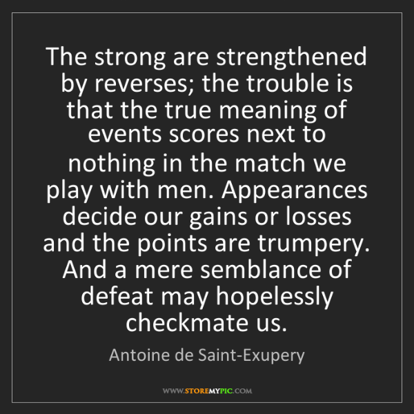 Antoine de Saint-Exupery: The strong are strengthened by reverses; the trouble...