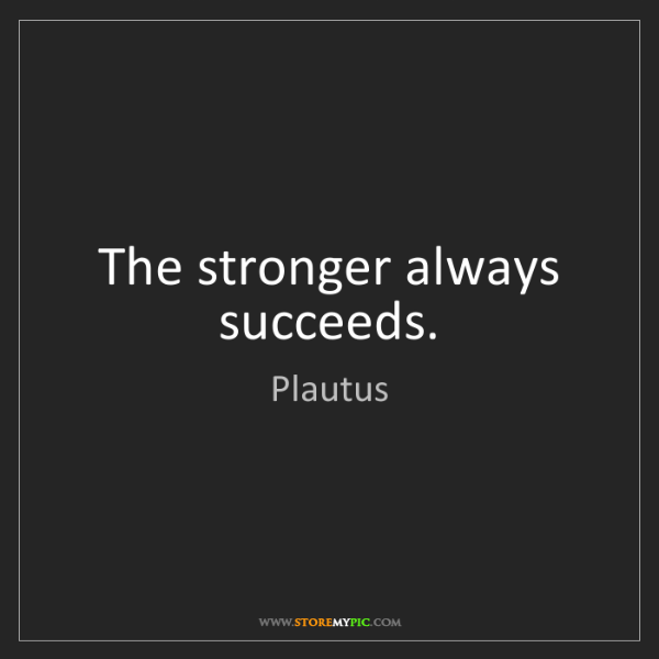 Plautus: The stronger always succeeds.