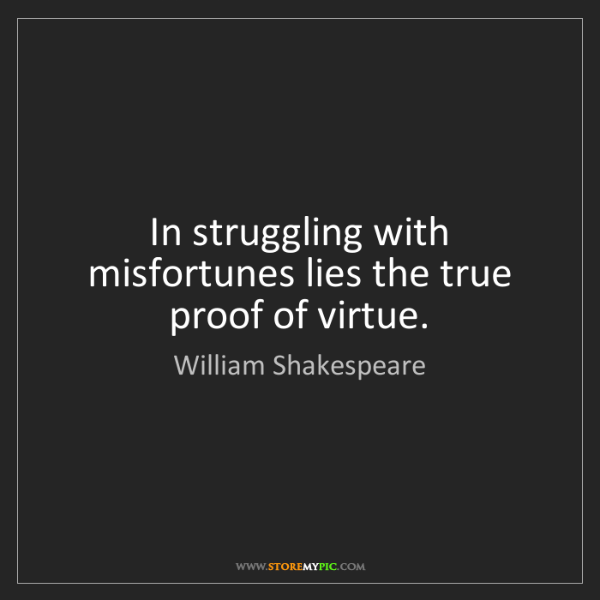 William Shakespeare: In struggling with misfortunes lies the true proof of...