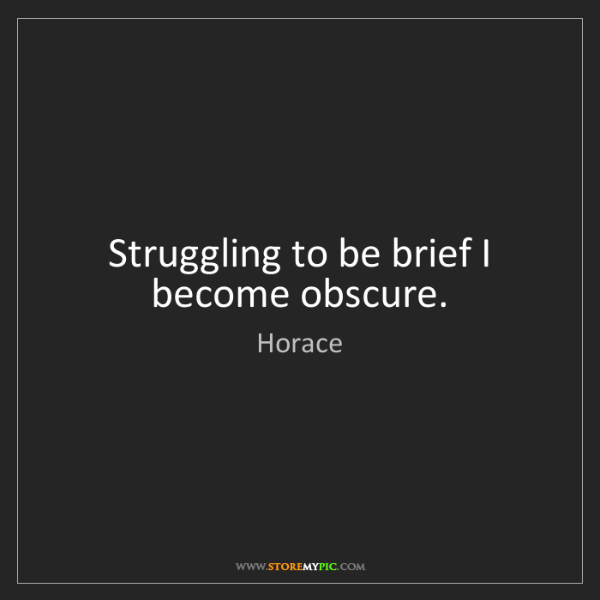 Horace: Struggling to be brief I become obscure.