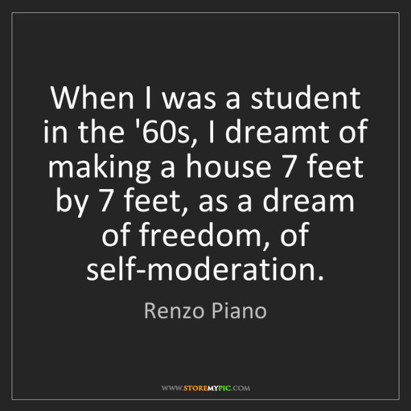 Renzo Piano: When I was a student in the '60s, I dreamt of making...