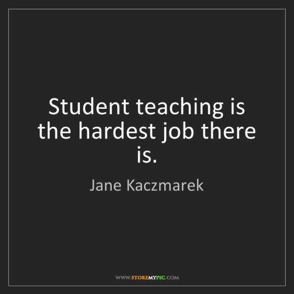 Jane Kaczmarek: Student teaching is the hardest job there is.