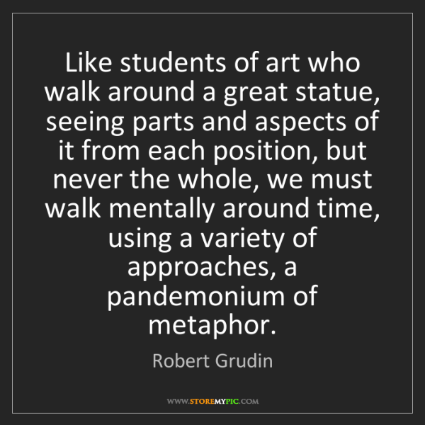Robert Grudin: Like students of art who walk around a great statue,...