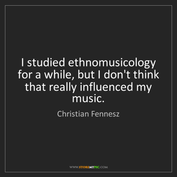 Christian Fennesz: I studied ethnomusicology for a while, but I don't think...