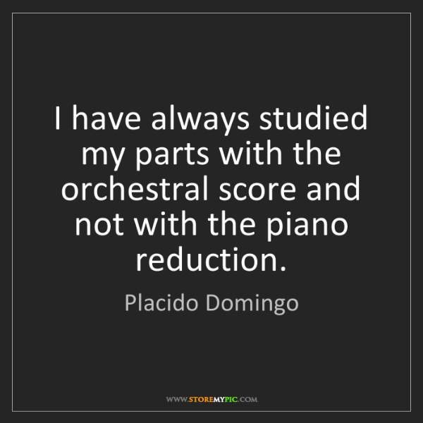 Placido Domingo: I have always studied my parts with the orchestral score...