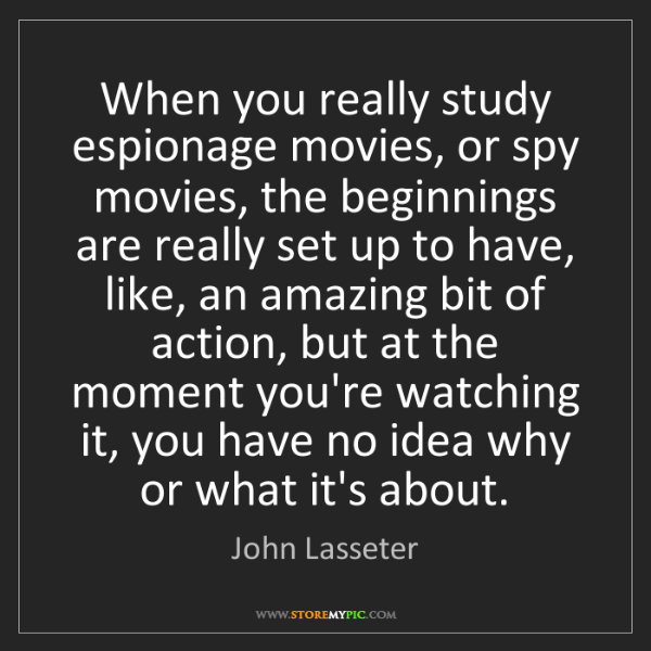 John Lasseter: When you really study espionage movies, or spy movies,...