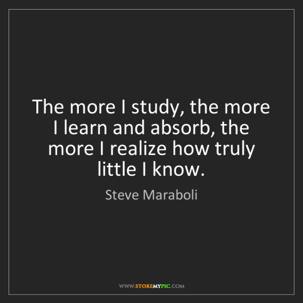 Steve Maraboli: The more I study, the more I learn and absorb, the more...
