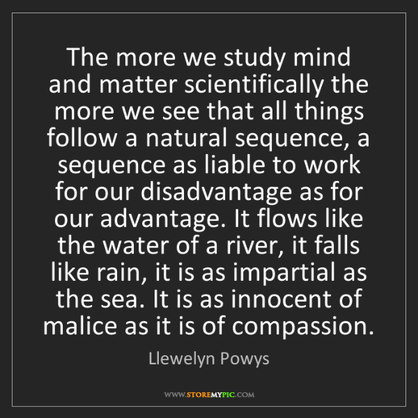 Llewelyn Powys: The more we study mind and matter scientifically the...